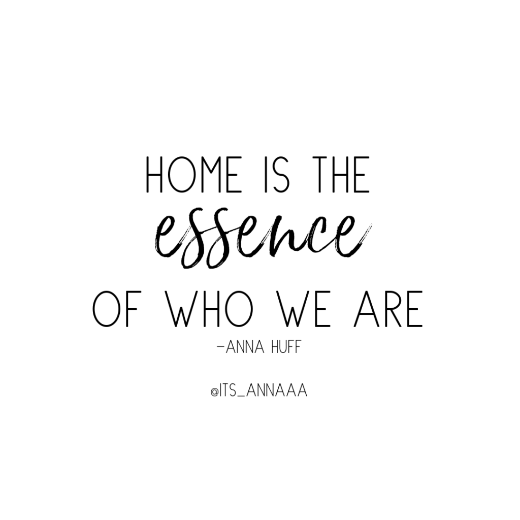 Home is the essence of who we are. -Anna Huff